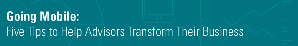 Going Mobile: Five Tips to Help Advisors Transform Their Business